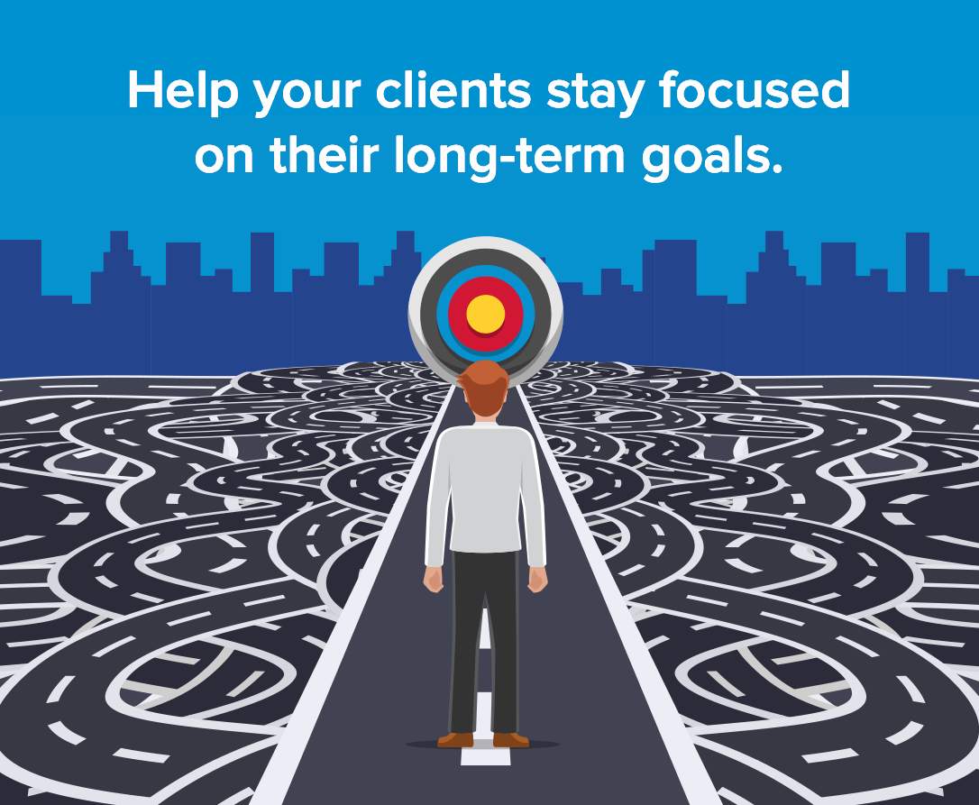 Help your clients stay focused on their long-term goals.